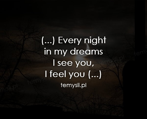(...) Every night  in my dreams I see you,  I feel you (...)