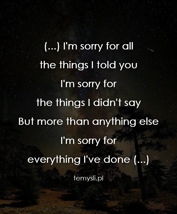 (...) I'm sorry for all  the things I told you I'm sorry for