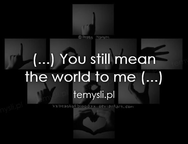 (...) You still mean  the world to me (...)