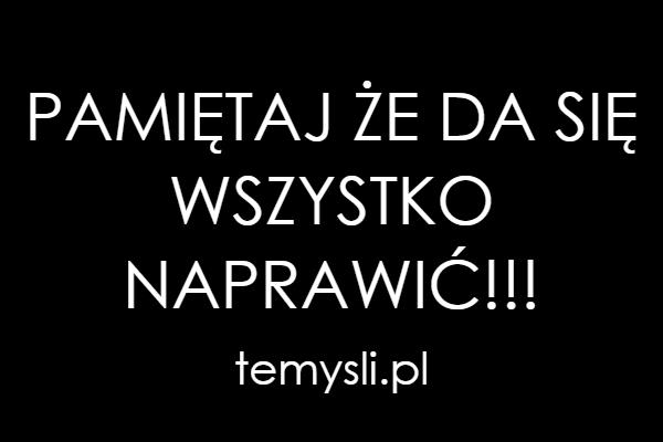 PAMIĘTAJ ŻE DA SIĘ WSZYSTKO NAPRAWIĆ!!!