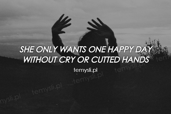 She only wants one happy day  without cry or cutted hands