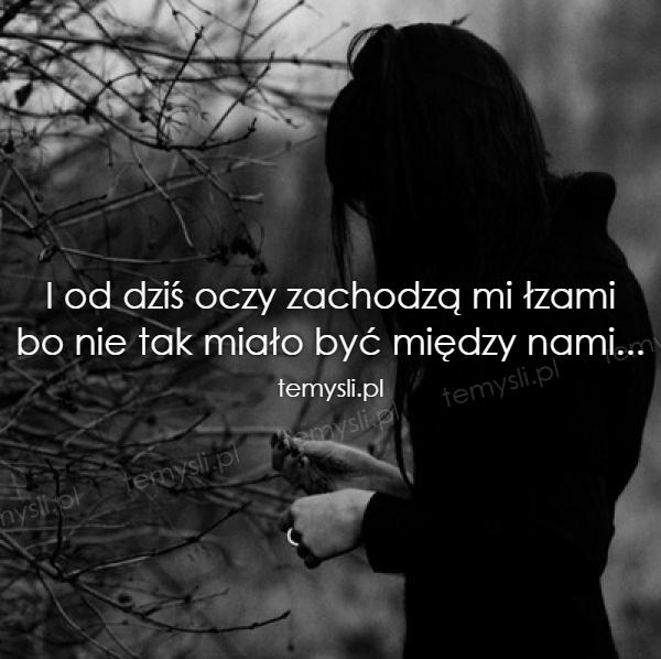 I od dziś oczy zachodzą mi łzami bo nie tak miało być między