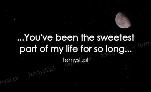 ...You've been the sweetest  part of my life for so long...