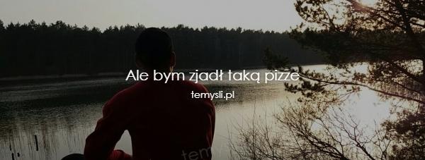 Ale bym zjadł taką pizze