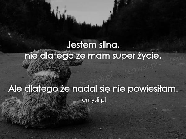 Jestem silna,  nie dlatego ze mam super życie,    Ale dlateg