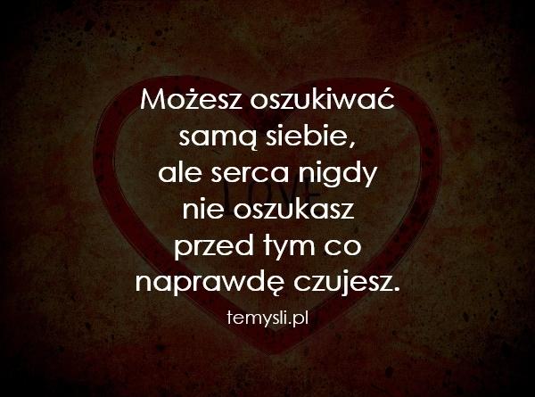 Możesz oszukiwać  samą siebie,  ale serca nigdy  nie oszukas