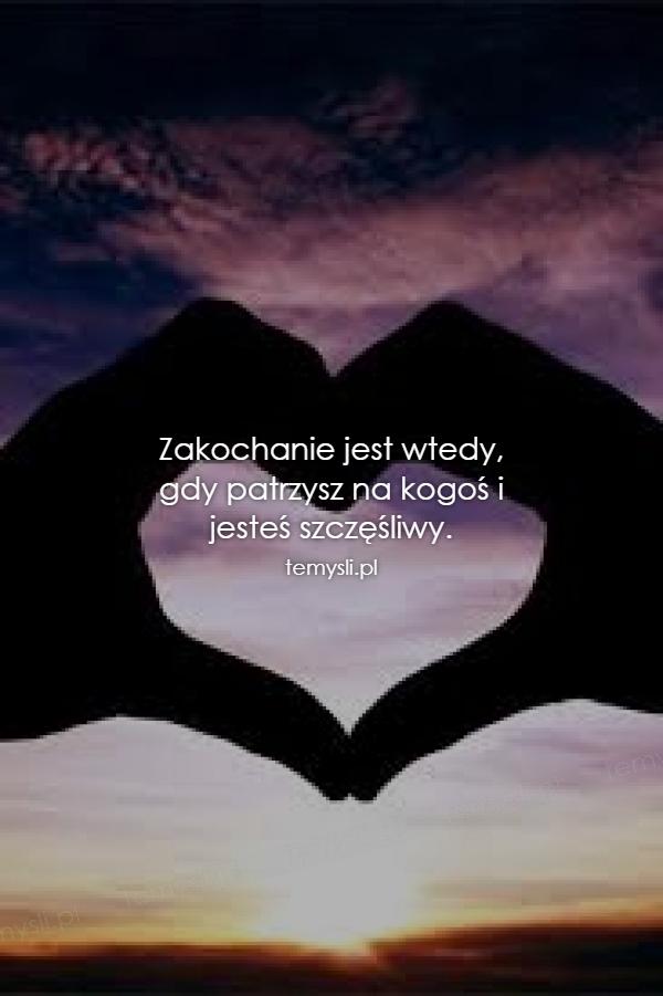Zakochanie jest wtedy, gdy patrzysz na kogoś i  jesteś szczę