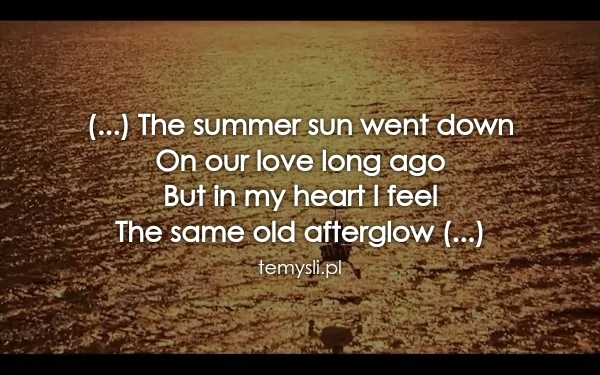(...) The summer sun went down  On our love long ago  But in