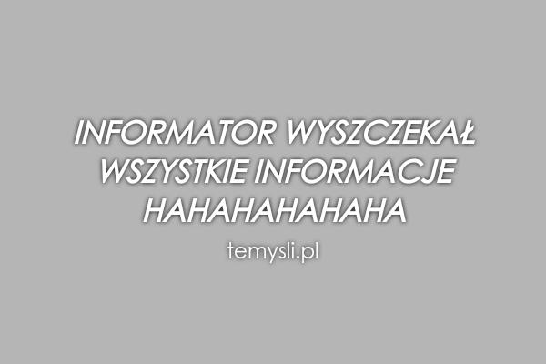 Informator wyszczekał  wszystkie informacje  Hahahahahaha