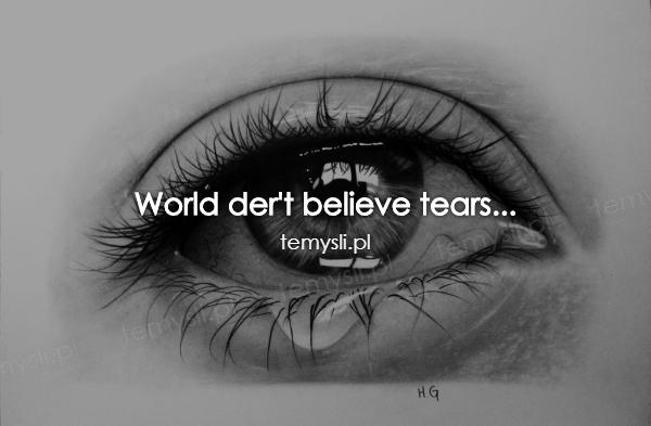 World der't believe tears...