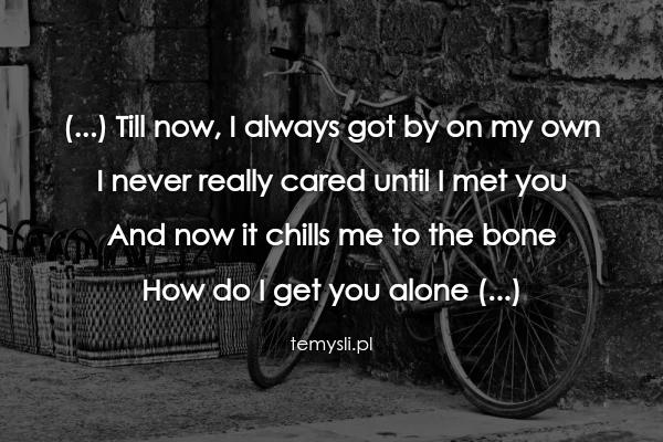 (...) Till now, I always got by on my own  I never really ca
