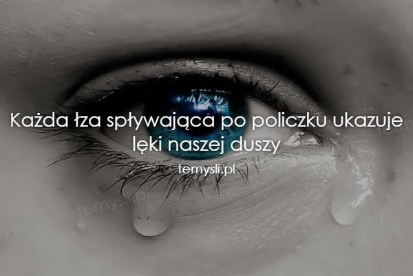 Każda łza spływająca po policzku ukazuje lęki naszej duszy