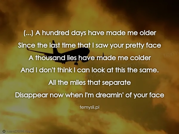 (...) A hundred days have made me older Since the last time