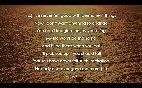 (...) I've never felt good with permanent things Now I don't