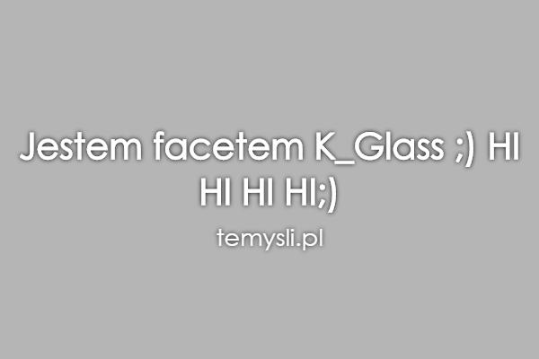 Jestem facetem K_Glass ;) HI HI HI HI;)