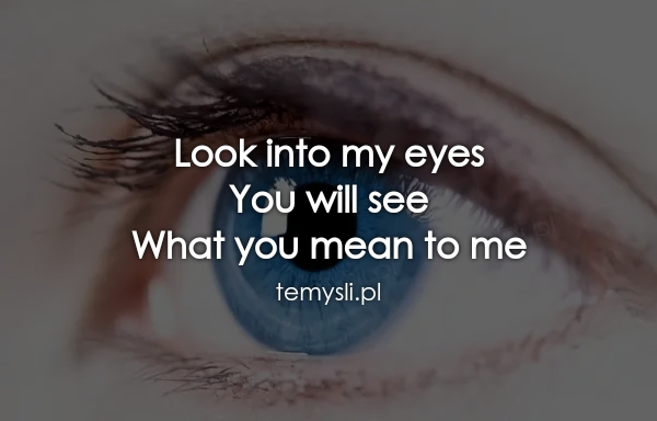 Look into my eyes You will see What you mean to me