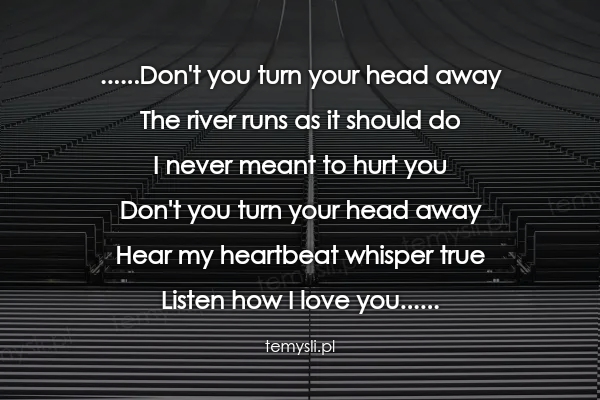 ......Don't you turn your head away  The river runs as it sh