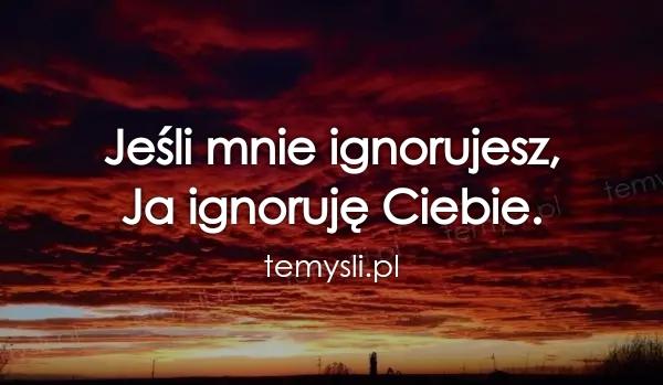 Jeśli mnie ignorujesz,  Ja ignoruję Ciebie.