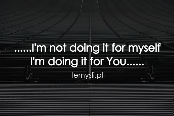 ......I'm not doing it for myself  I'm doing it for You.....