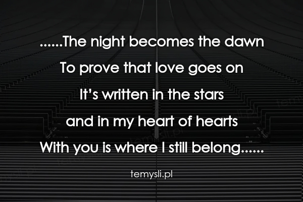......The night becomes the dawn To prove that love goes on