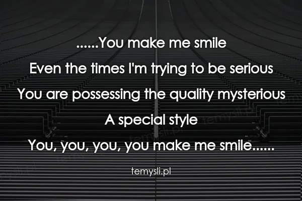 ......You make me smile Even the times I'm trying to be seri