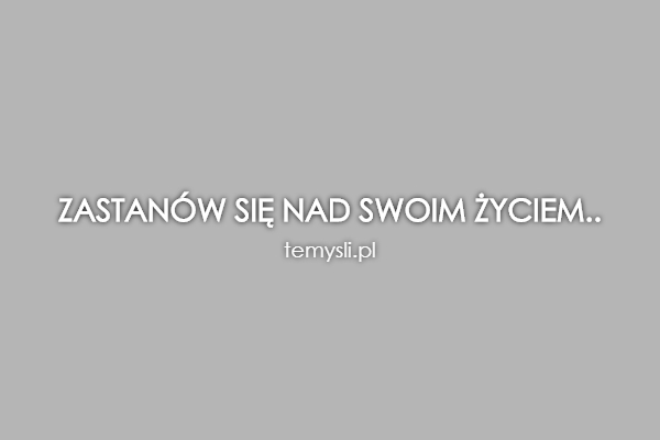 ZASTANÓW SIĘ NAD SWOIM ŻYCIEM..