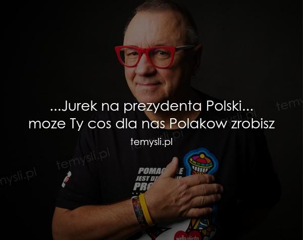 ...Jurek na prezydenta Polski... moze Ty cos dla nas Polakow