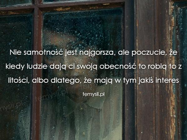 Nie samotność jest najgorsza, ale poczucie, że kiedy ludzie