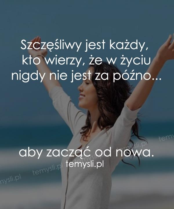 Szczęśliwy jest każdy, kto wierzy, że w życiu nigdy nie jest za późno