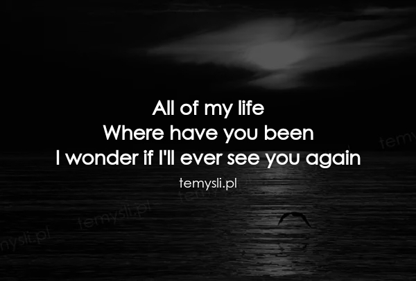 All of my life Where have you been I wonder if I'll ever see