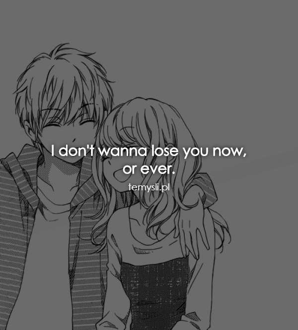 I don't wanna lose you now, or ever.