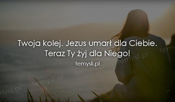 Twoja kolej. Jezus umarł dla Ciebie.  Teraz Ty żyj dla Niego