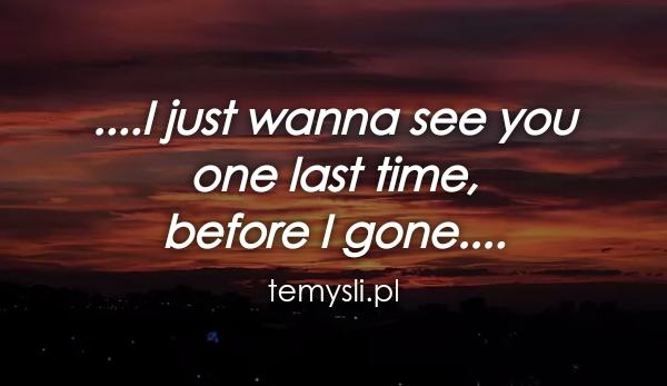 ....I just wanna see you  one last time,  before I gone....