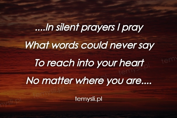 ....In silent prayers I pray What words could never say To r