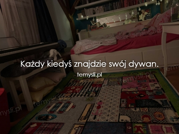 Każdy kiedyś znajdzie swój dywan.