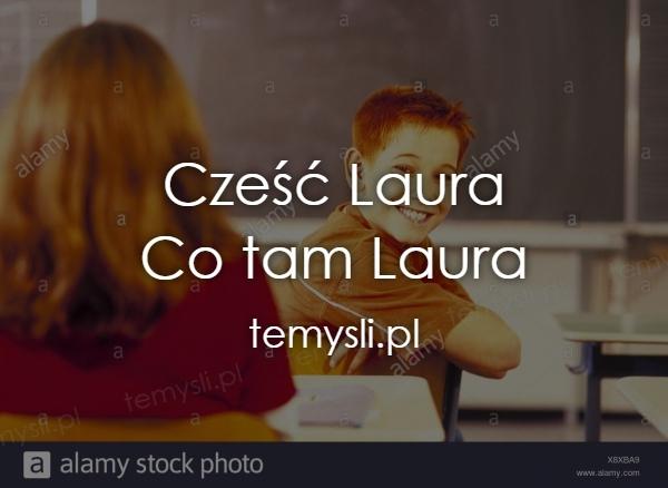 Cześć Laura Co tam Laura