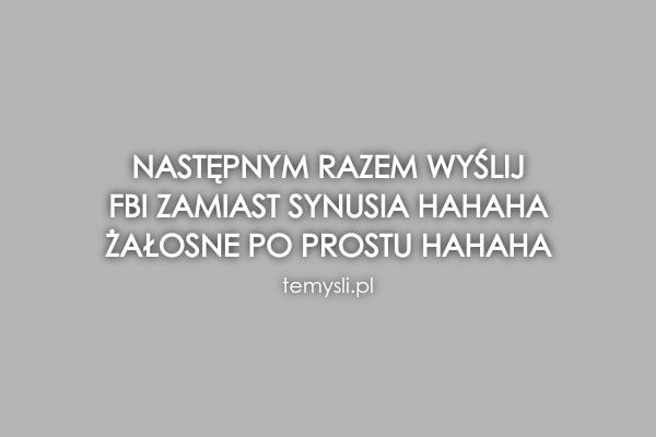 Następnym razem wyślij  FBI zamiast synusia hahaha  Żałosne