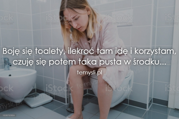 Boję się toalety, ilekroć tam idę i korzystam, czuję się pot