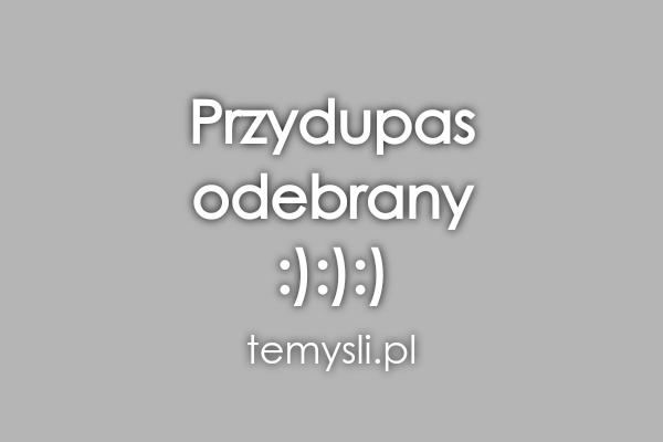 Przydupas  odebrany  :):):)