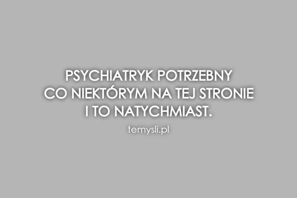 Psychiatryk potrzebny  co niektórym na tej stronie   i to na