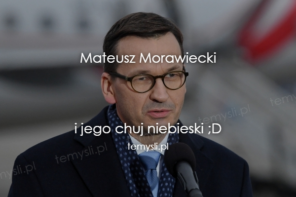 Mateusz Morawiecki    i jego chuj niebieski ;D