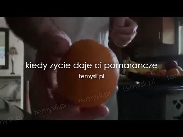 kiedy zycie daje ci pomarancze