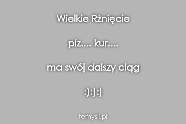 Wielkie Rżnięcie  piz.... kur....  ma swój dalszy ciąg  :):)