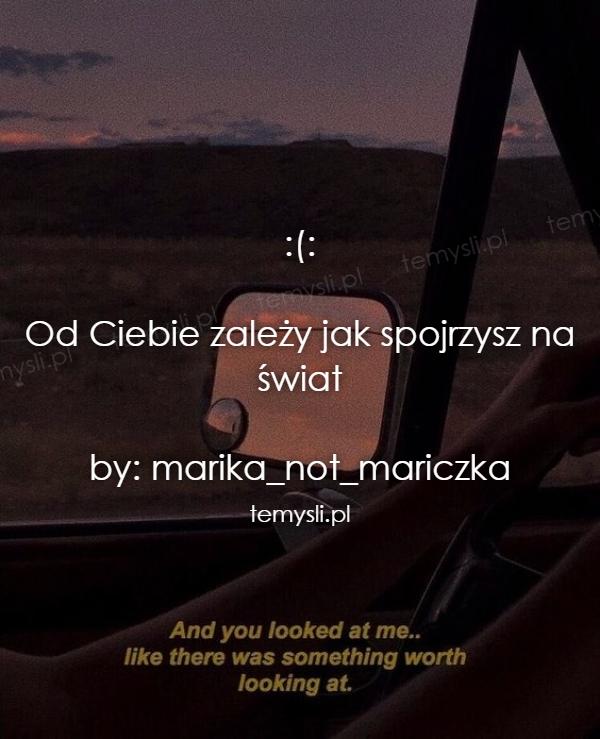 :(:  Od Ciebie zależy jak spojrzysz na świat  by: marika_not