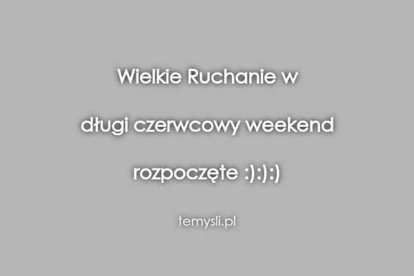 Wielkie Ruchanie w  długi czerwcowy weekend  rozpoczęte :):)