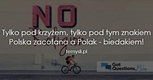 Tylko pod krzyżem, tylko pod tym znakiem Polska zacofana a P