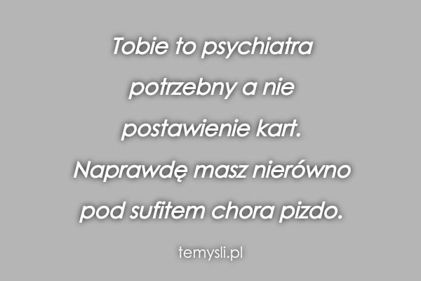 Tobie to psychiatra  potrzebny a nie  postawienie kart.  Nap