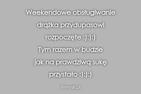 Weekendowe obsługiwanie  drążka przydupasowi  rozpoczęte :):