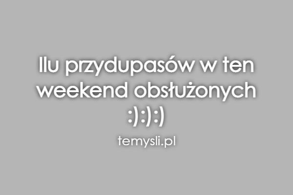 Ilu przydupasów w ten  weekend obsłużonych  :):):)